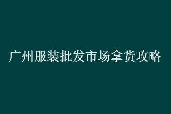 新手第一次去广州服装批发市场拿货经验三点分享