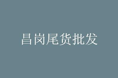 2020广州昌岗尾货批发市场营业时间几点开门
