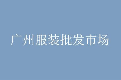 分享广州服装批发市场大全及进货技巧