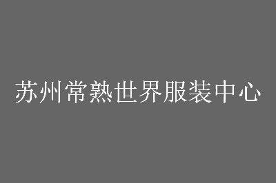 苏州常熟世界服装中心地址及营业时间一览