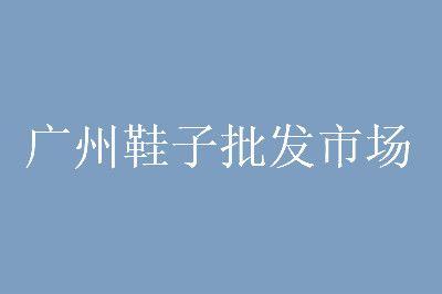 广州最便宜的鞋子批发市场进货渠道分享