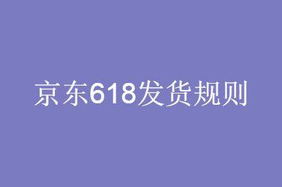 2020京东618发货规则:订单最迟发货时间多久