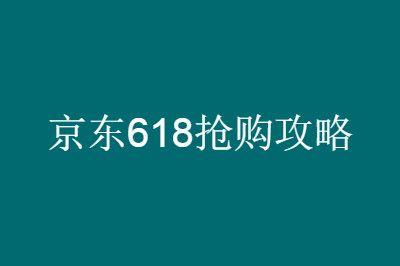 2020京东618抢购攻略:6月18日促销优惠力度最大