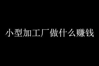分享5�f最新小型加工�S�目不用愁�N路���}