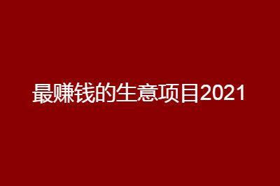 2021年最赚钱的冷门生意项目别错过了